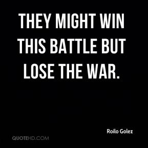roilo-golez-quote-they-might-win-this-battle-but-lose-the-war